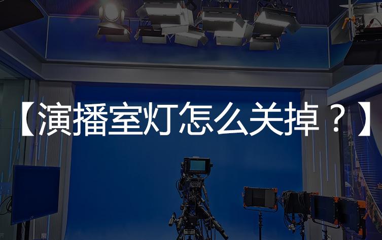 【基础知识】演播室灯怎么关掉?