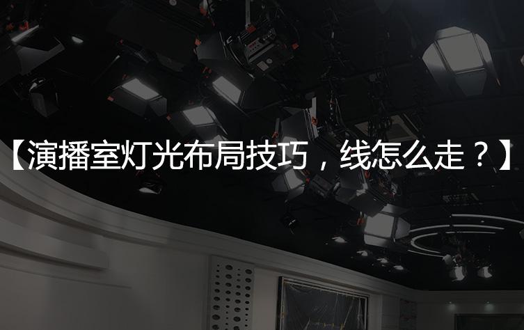 【演播室灯光走线】演播室灯光布局技巧,线怎么走?