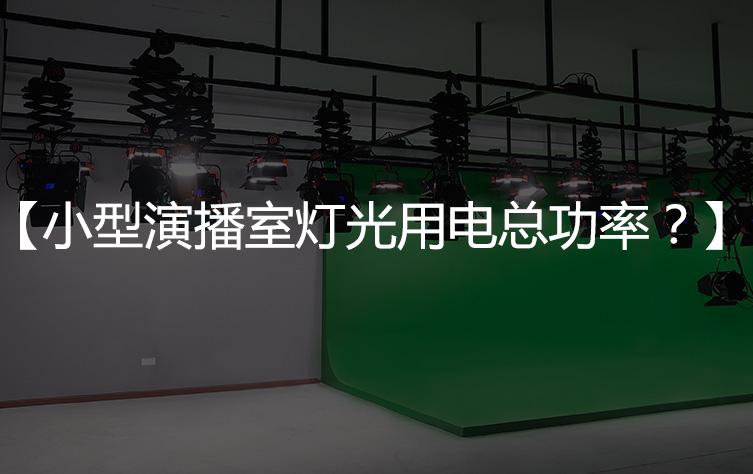 【演播室用电】小型演播室灯光用电总功率?