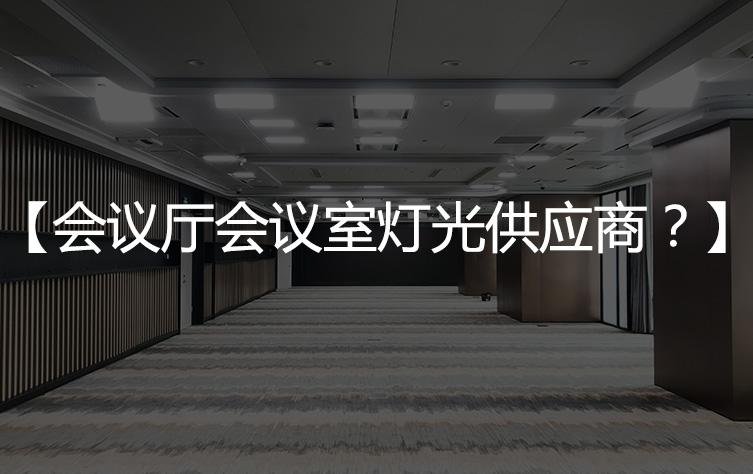 【会议厅灯光厂家】会议室灯光供应商你知多少?