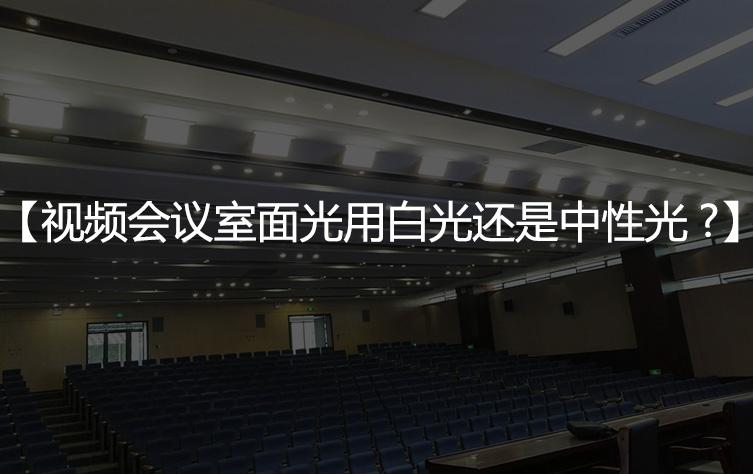 【视频会议室面光灯】用白光好还是中性光好?