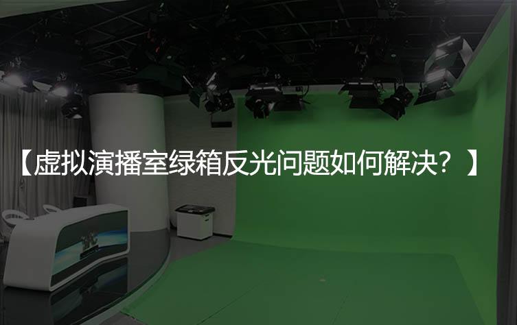 虚拟演播室绿箱反光问题如何解决?
