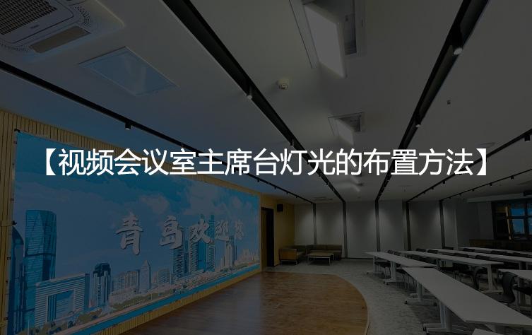 视频会议室主席台灯光的布置方法