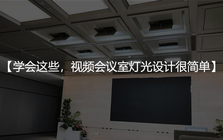 学会这些,视频会议室灯光设计很简单